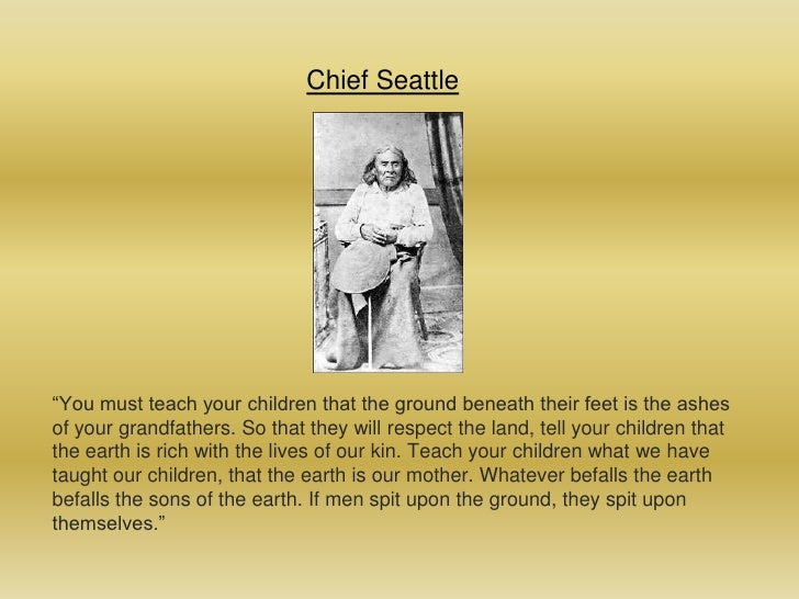"""Chief Seattle<br />""""You must teach your children that the ground beneath their feet is the ashes of your grandfathers. So ..."""