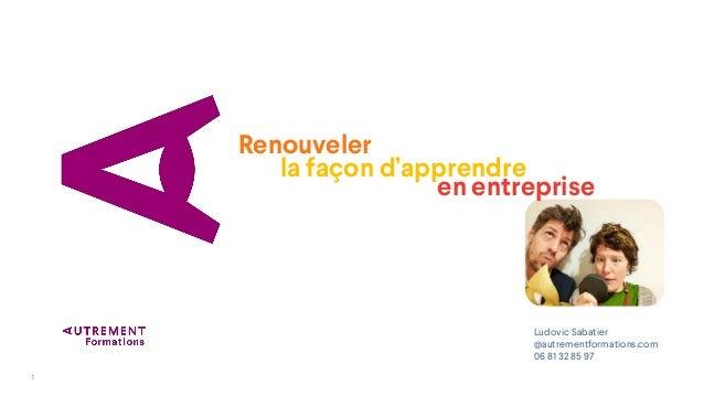 1 la façon d'apprendre Renouveler Ludovic Sabatier @autrementformations.com 06 81 32 85 97 en entreprise