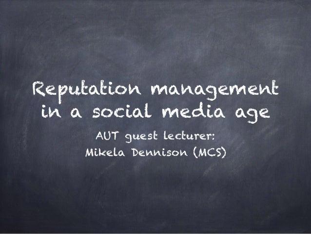 Reputation management in a social media age AUT guest lecturer: Mikela Dennison (MCS)