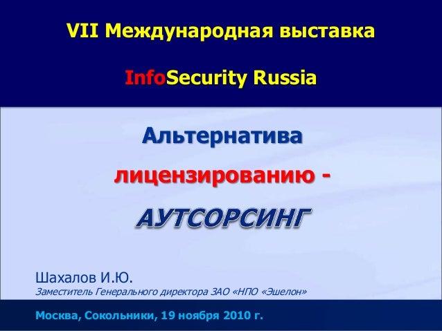 VII Международная выставка InfoSecurity Russia Альтернатива лицензированию - Шахалов И.Ю. Заместитель Генерального директо...
