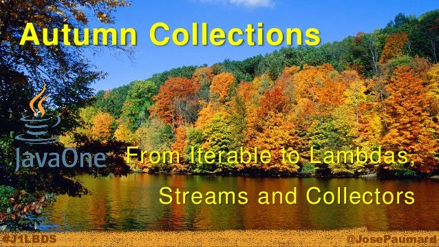 @JosePaumard  #J1LBDS  Autumn Collections  From Iterable to Lambdas, Streams and Collectors