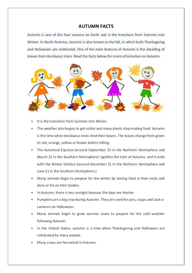 AUTUMN FACTS Autumn is one of the four seasons on Earth and is the transition from Summer into Winter. In North America, A...