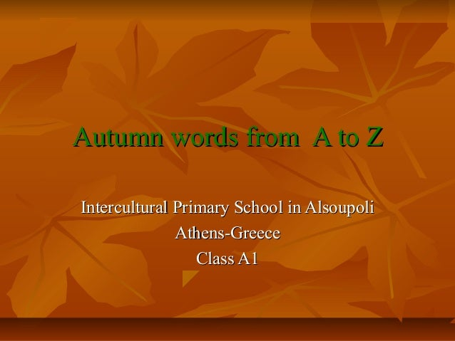 Autumn words from A to ZIntercultural Primary School in Alsoupoli              Athens-Greece                 Class A1