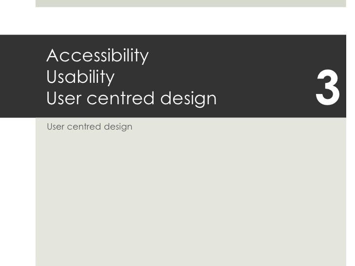 AccessibilityUsabilityUser centred design<br />User centred design<br />3<br />