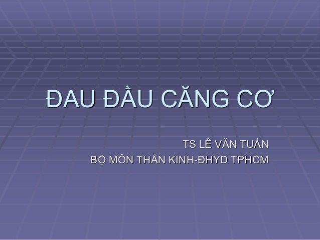 ĐAU ĐẦU CĂNG CƠ TS LÊ VĂN TUẤN BỘ MÔN THẦN KINH-ĐHYD TPHCM