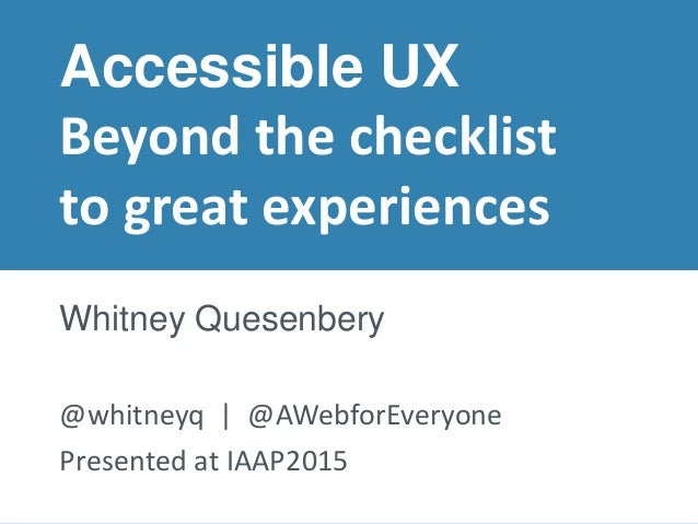 Presented at IAAP 2015© 2015 – Whitney Quesenbery Accessible UX Beyond the checklist to great experiences Whitney Quesenbe...