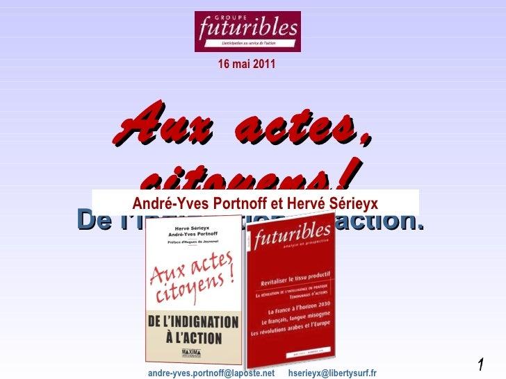 Aux actes, citoyens! De l'indignation à l'action. André-Yves Portnoff et Hervé Sérieyx 16 mai 2011 andre-yves.portnoff@lap...