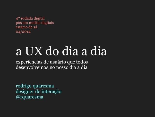 a UX do dia a dia 4º rodada digital pós em mídias digitais estácio de sá 04/2014 experiências de usuário que todos desenvo...