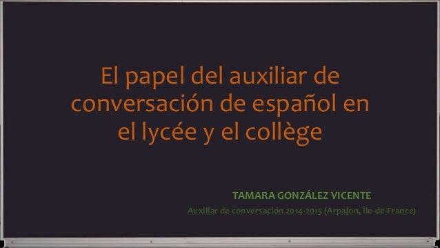 El papel del auxiliar de conversación de español en el lycée y el collège TAMARA GONZÁLEZ VICENTE Auxiliar de conversación...