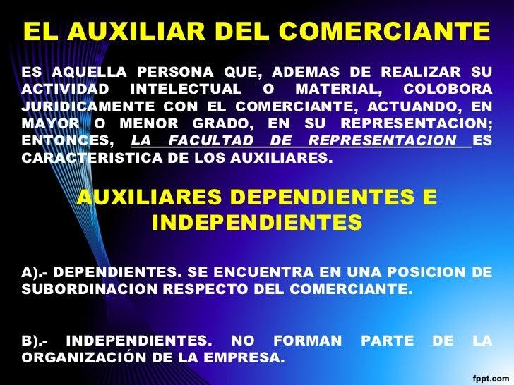 EL AUXILIAR DEL COMERCIANTE ES AQUELLA PERSONA QUE, ADEMAS DE REALIZAR SU ACTIVIDAD INTELECTUAL O MATERIAL, COLOBORA JURID...