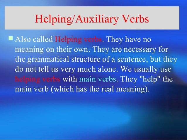 Helping/Auxiliary Verbs Also called Helping verbs. They have no  meaning on their own. They are necessary for  the gramma...