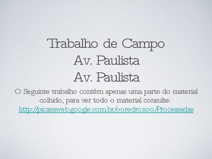 Trabalho de Campo Av. Paulista Av. Paulista <ul><li>O Seguinte trabalho contém apenas uma parte do material colhido, para ...