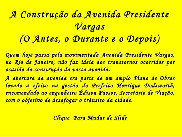 A Construção da Avenida Presidente  Vargas  (O Antes, o Durante e o Depois)  Quem hoje passa pela movimentada Avenida Pres...
