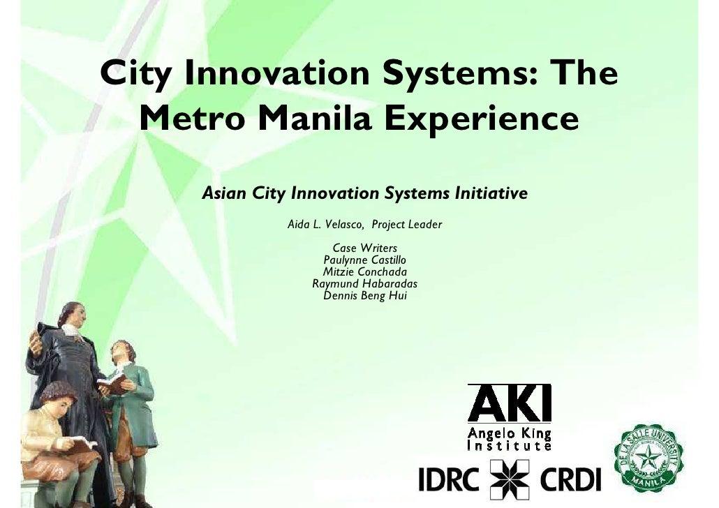 City Innovation Systems: The   Metro Manila Experience      Asian City Innovation Systems Initiative                Aida L...