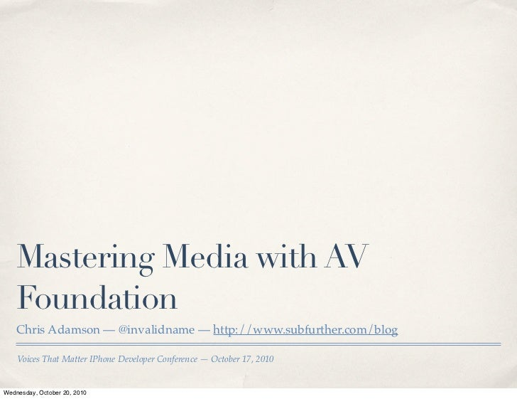 Mastering Media with AV     Foundation     Chris Adamson — @invalidname — http://www.subfurther.com/blog      Voices That ...