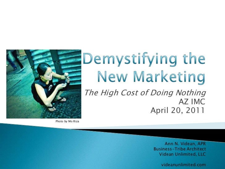 Demystifying the New Marketing<br />The High Cost of Doing Nothing<br />AZ IMC <br />April 20, 2011<br />Photo by Mo Riza<...