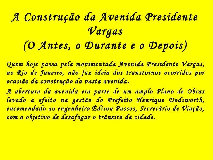 A Construção da Avenida Presidente               Vargas   (O Antes, o Durante e o Depois)Quem hoje passa pela movimentada ...