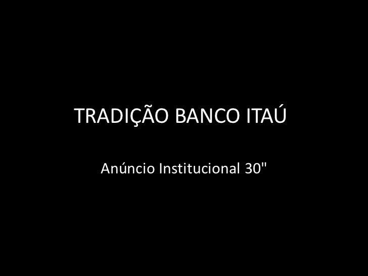 """TRADIÇÃO BANCO ITAÚ<br />AnúncioInstitucional 30""""<br />"""