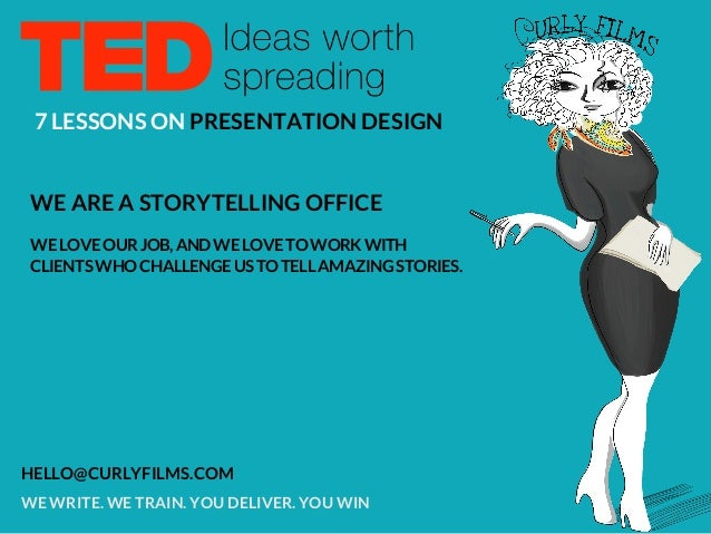 7 LESSONS ON PRESENTATION DESIGN WE ARE A STORYTELLING OFFICE WE WRITE. WE TRAIN. YOU DELIVER. YOU WIN HELLO@CURLYFILMS.CO...