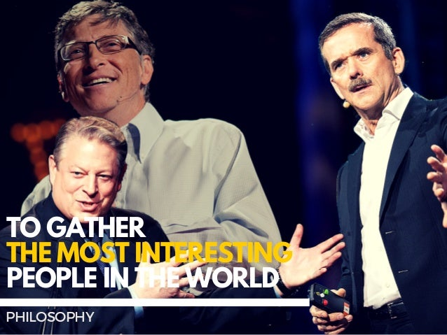 TO GATHER THE MOST INTERESTING PEOPLE IN THE WORLD PHILOSOPHY