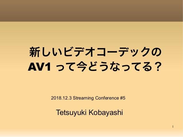 1 新しいビデオコーデックの AV1 って今どうなってる? Tetsuyuki Kobayashi 2018.12.3 Streaming Conference #5
