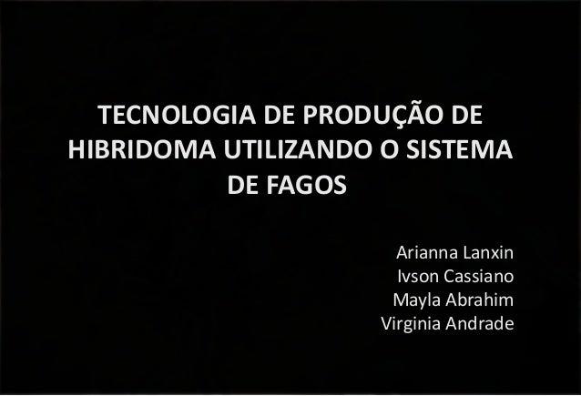 TECNOLOGIA DE PRODUÇÃO DE HIBRIDOMA UTILIZANDO O SISTEMA DE FAGOS Arianna Lanxin Ivson Cassiano Mayla Abrahim Virginia And...