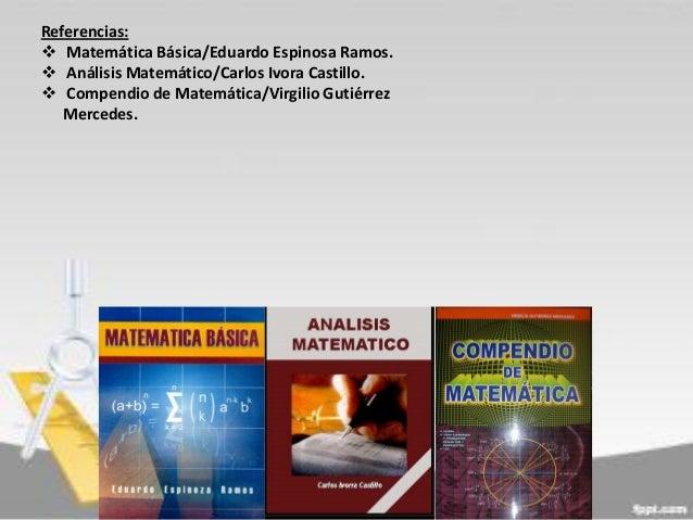 Referencias:  Matemática Básica/Eduardo Espinosa Ramos.  Análisis Matemático/Carlos Ivora Castillo.  Compendio de Matem...