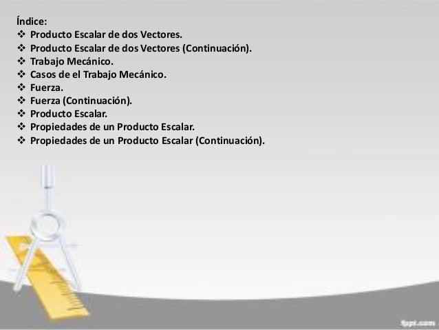 Índice:  Producto Escalar de dos Vectores.  Producto Escalar de dos Vectores (Continuación).  Trabajo Mecánico.  Casos...