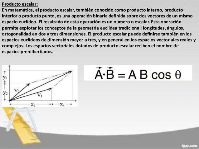 Producto escalar: En matemática, el producto escalar, también conocido como producto interno, producto interior o producto...