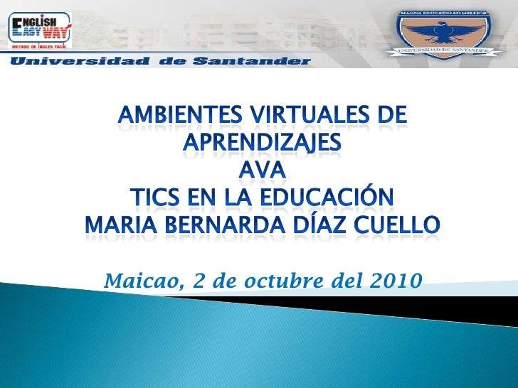 AMBIENTES VIRTUALES DE APRENDIZAJES<br />AVA<br />Tics en la educación<br />Maria Bernarda Díaz cuello<br />Maicao, 2 de o...