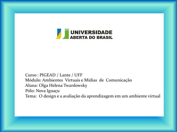 Curso : PIGEAD / Lante / UFFMódulo: Ambientes Virtuais e Mídias de ComunicaçãoAluna: Olga Helena TwardowskyPólo: Nova Igua...