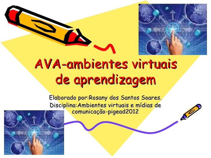 AVA-ambientes virtuais  de aprendizagem  Elaborado por:Rosany dos Santos Soares.  Disciplina:Ambientes virtuais e mídias d...