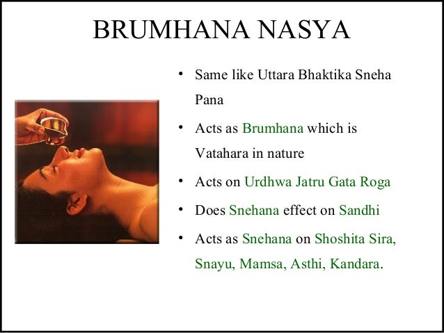 BRUMHANA NASYA • Same like Uttara Bhaktika Sneha Pana • Acts as Brumhana which is Vatahara in nature • Acts on Urdhwa Jatr...