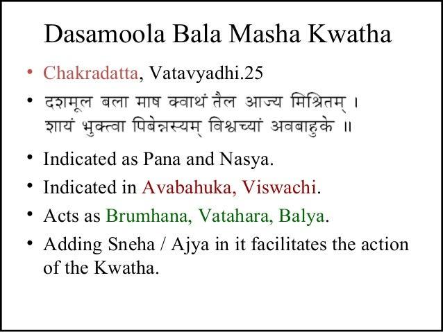 Dasamoola Bala Masha Kwatha • Chakradatta, Vatavyadhi.25 • - • Indicated as Pana and Nasya. • Indicated in Avabahuka, Visw...