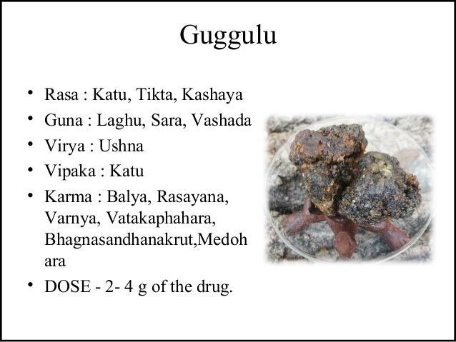 Guggulu • Rasa : Katu, Tikta, Kashaya • Guna : Laghu, Sara, Vashada • Virya : Ushna • Vipaka : Katu • Karma : Balya, Rasay...