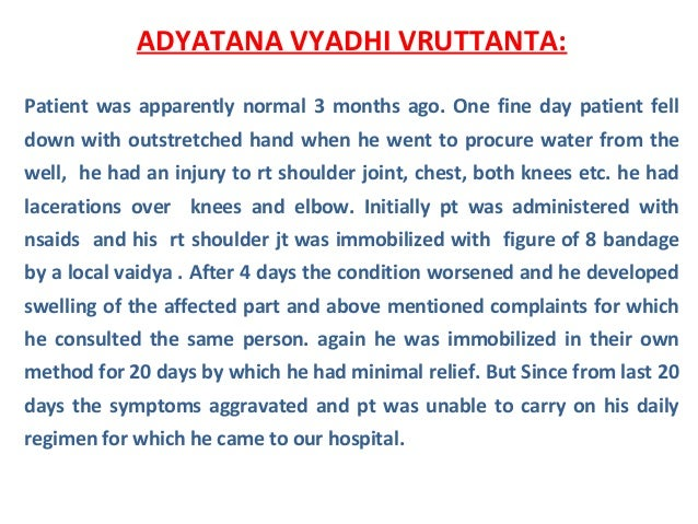 ADYATANA VYADHI VRUTTANTA: Patient was apparently normal 3 months ago. One fine day patient fell down with outstretched ha...