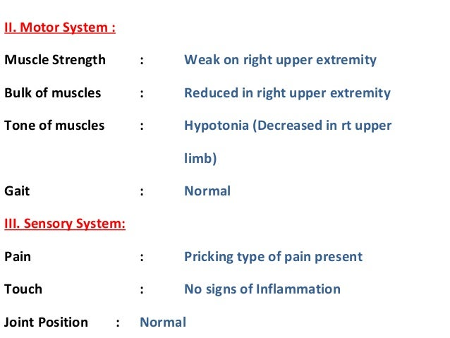 II. Motor System : Muscle Strength : Weak on right upper extremity Bulk of muscles : Reduced in right upper extremity Tone...