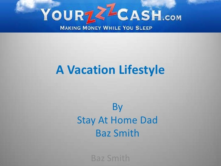A Vacation Lifestyle<br />By <br />Stay At Home Dad <br />Baz Smith<br />Baz Smith<br />