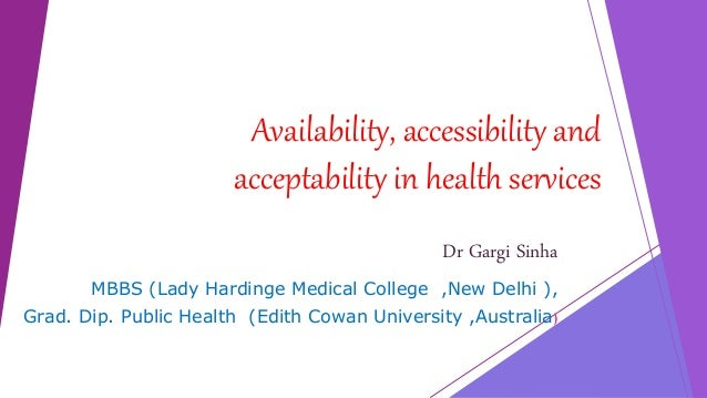 Availability, accessibility and acceptability in health services Dr Gargi Sinha MBBS (Lady Hardinge Medical College ,New D...