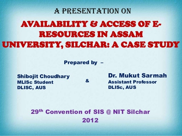 A PRESENTATION ON   AVAILABILITY & ACCESS OF E-      RESOURCES IN ASSAMUNIVERSITY, SILCHAR: A CASE STUDY                  ...