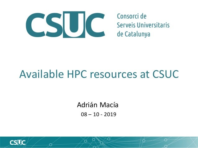 Available HPC resources at CSUC Adrián Macía 08 – 10 - 2019