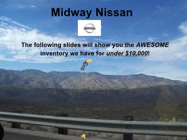 Midway Nissan <ul><li>The following slides will show you the  AWESOME </li></ul><ul><li>inventory we have for  under $10,0...