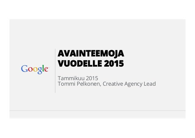 Google Confidential and Proprietary Tammikuu 2015 Tommi Pelkonen, Creative Agency Lead AVAINTEEMOJA VUODELLE 2015