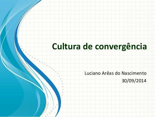Cultura de convergência Luciano Arêas do Nascimento 30/09/2014