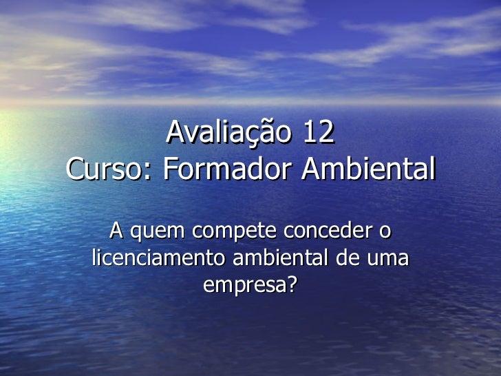 Avaliação 12 Curso: Formador Ambiental A quem compete conceder o licenciamento ambiental de uma empresa?