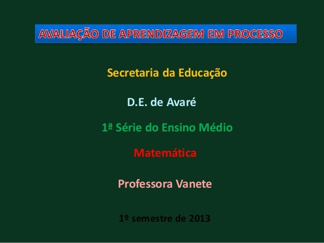 Secretaria da Educação 1ª Série do Ensino Médio Matemática Professora Vanete 1º semestre de 2013 D.E. de Avaré