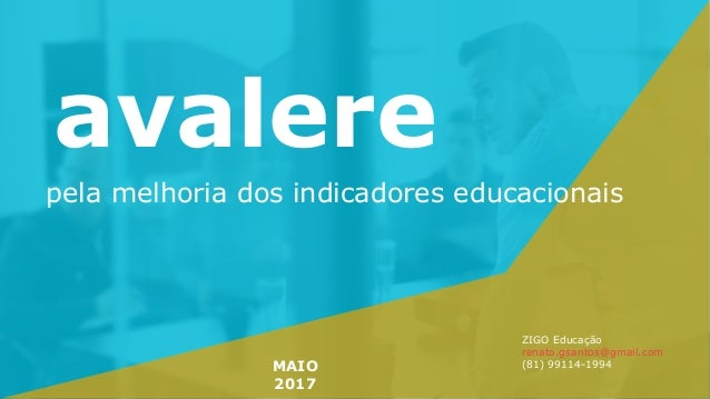 avalere pela melhoria dos indicadores educacionais MAIO 2017 ZIGO Educação renato.gsantos@gmail.com (81) 99114-1994