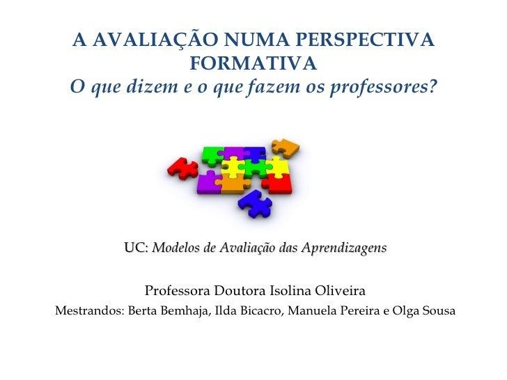 A AVALIAÇÃO NUMA PERSPECTIVA FORMATIVA O que dizem e o que fazem os professores? UC:  Modelos de Avaliação das Aprendizage...