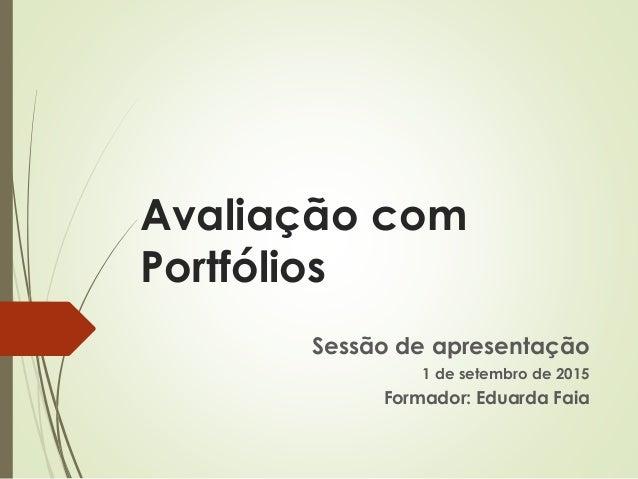 Avaliação com Portfólios Sessão de apresentação 1 de setembro de 2015 Formador: Eduarda Faia