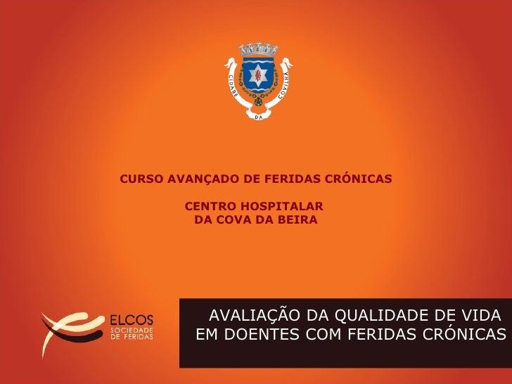 AVALIAÇÃO DA QUALIDADE DE VIDA  EM DOENTES COM FERIDAS CRÓNICAS CURSO AVANÇADO DE FERIDAS CRÓNICAS CENTRO HOSPITALAR  DA C...